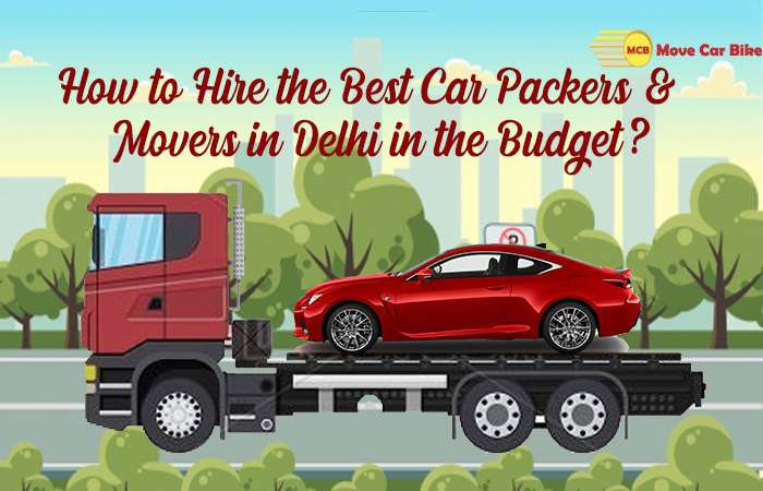 How to Hire the Best Car Packers & Movers in Delhi in the Budget