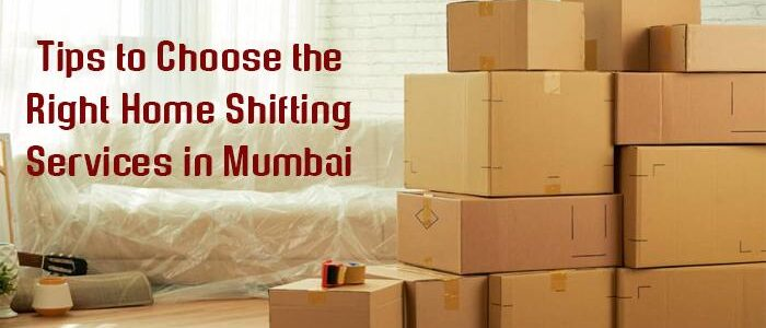 Tips to Choose the Right Home Shifting Services in Mumbai