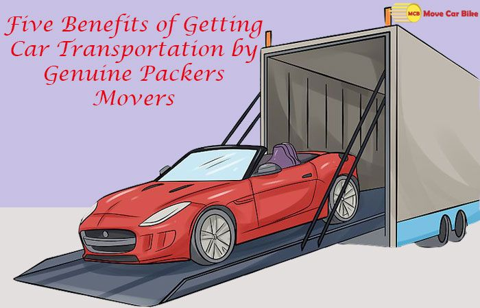 Five Benefits of Getting Car Transportation by Genuine Packers Movers