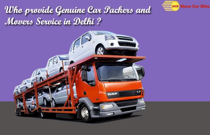 Who Provide Genuine Car Packers and Movers Service in Delhi?