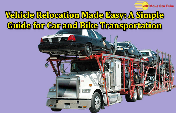 Vehicle Relocation Made Easy, A Simple Guide for Car and Bike Transportation