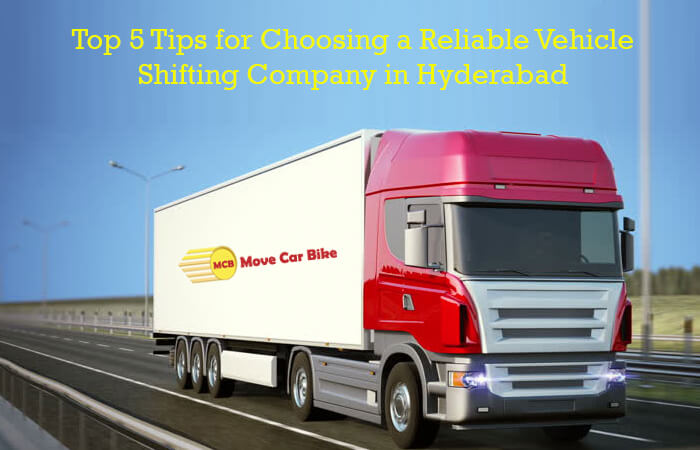 Top 5 tips for choosing a reliable Vehicle shifting company in Hyderabad